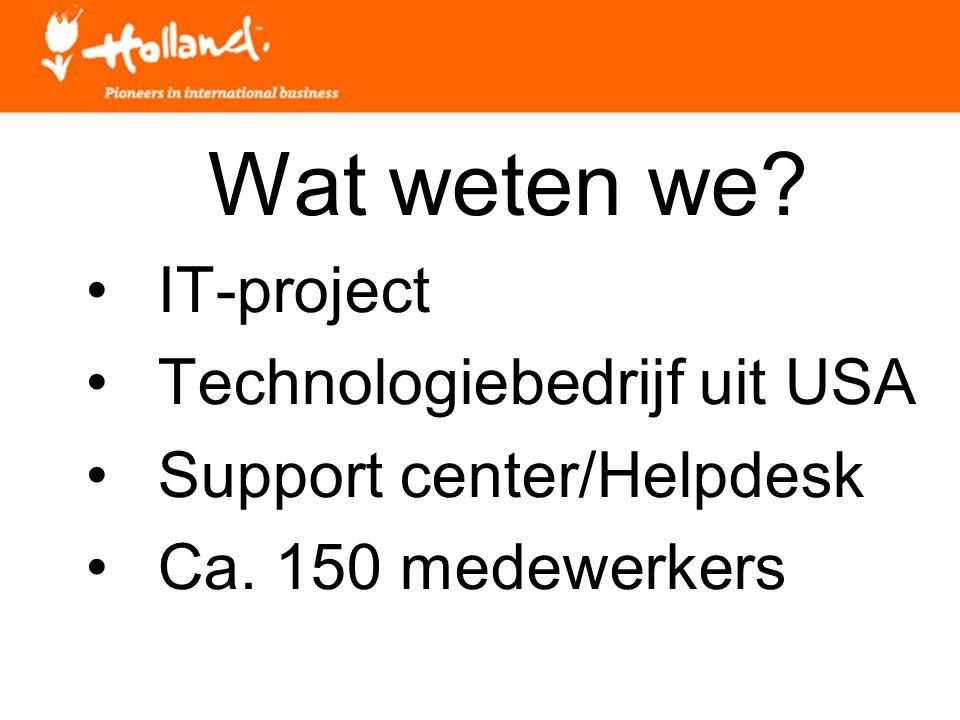 Wat weten we? IT-project Technologiebedrijf uit USA Support center/Helpdesk Ca. 150 medewerkers