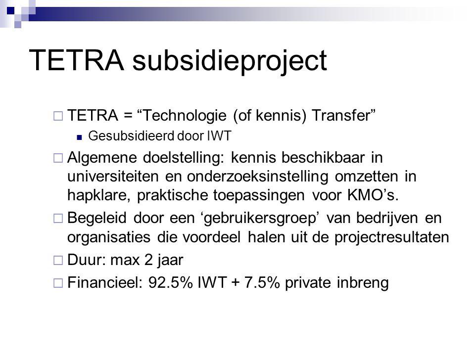 TETRA subsidieproject  TETRA = Technologie (of kennis) Transfer Gesubsidieerd door IWT  Algemene doelstelling: kennis beschikbaar in universiteiten en onderzoeksinstelling omzetten in hapklare, praktische toepassingen voor KMO's.