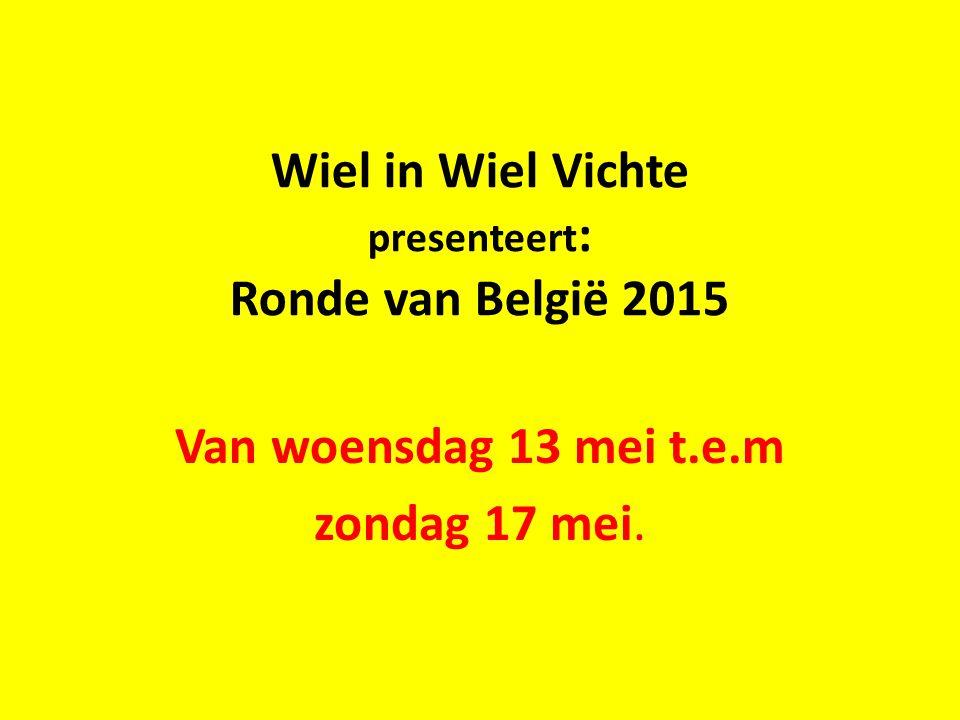Wiel in Wiel Vichte presenteert : Ronde van België 2015 Van woensdag 13 mei t.e.m zondag 17 mei.
