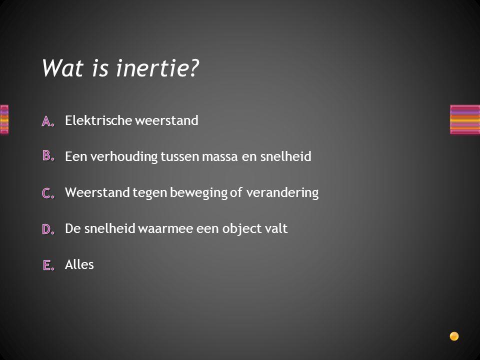 Wat is inertie? Alles De snelheid waarmee een object valt Elektrische weerstand Een verhouding tussen massa en snelheid Weerstand tegen beweging of ve