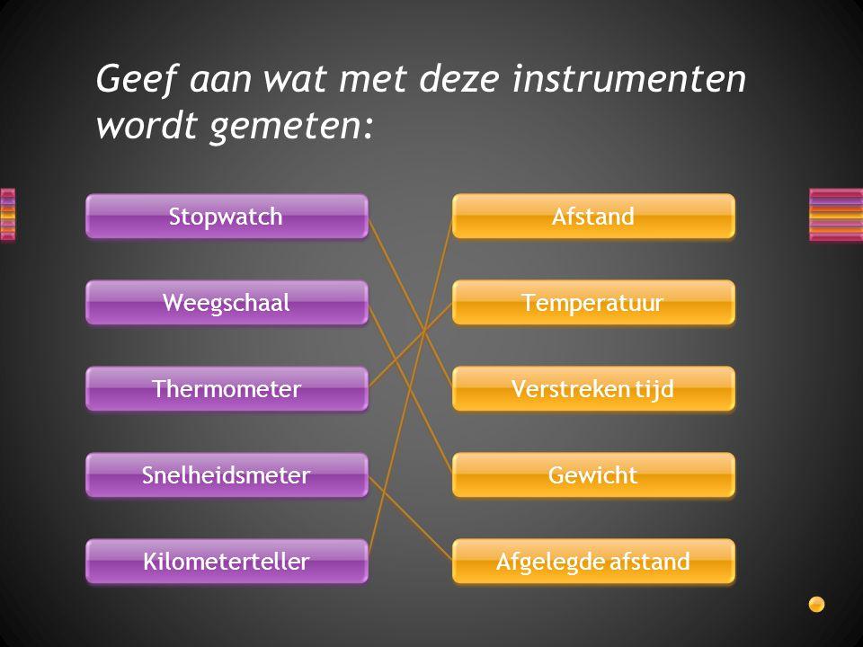 Geef aan wat met deze instrumenten wordt gemeten: Stopwatch Weegschaal Thermometer Snelheidsmeter Kilometerteller Afstand Temperatuur Verstreken tijd Gewicht Afgelegde afstand
