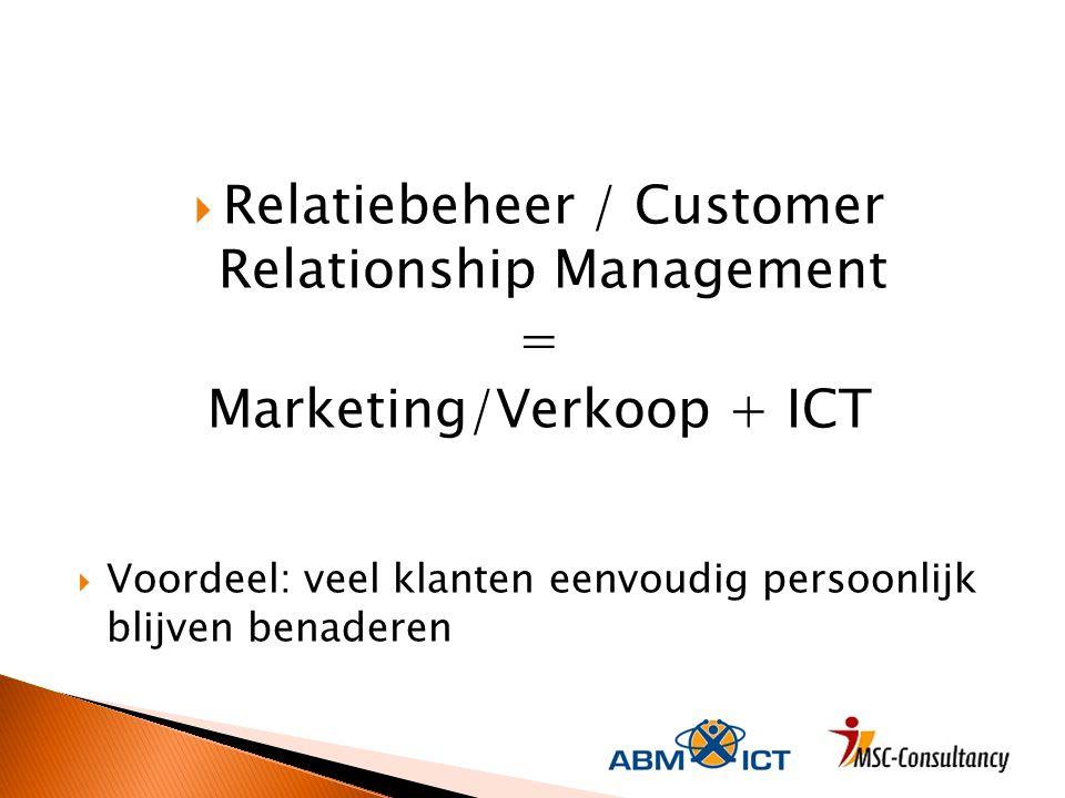  Relatiebeheer / Customer Relationship Management = Marketing/Verkoop + ICT  Voordeel: veel klanten eenvoudig persoonlijk blijven benaderen