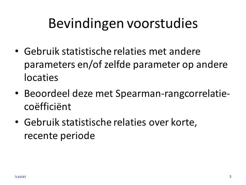 Bevindingen voorstudies Gebruik statistische relaties met andere parameters en/of zelfde parameter op andere locaties Beoordeel deze met Spearman-rangcorrelatie- coëfficiënt Gebruik statistische relaties over korte, recente periode Icastat3