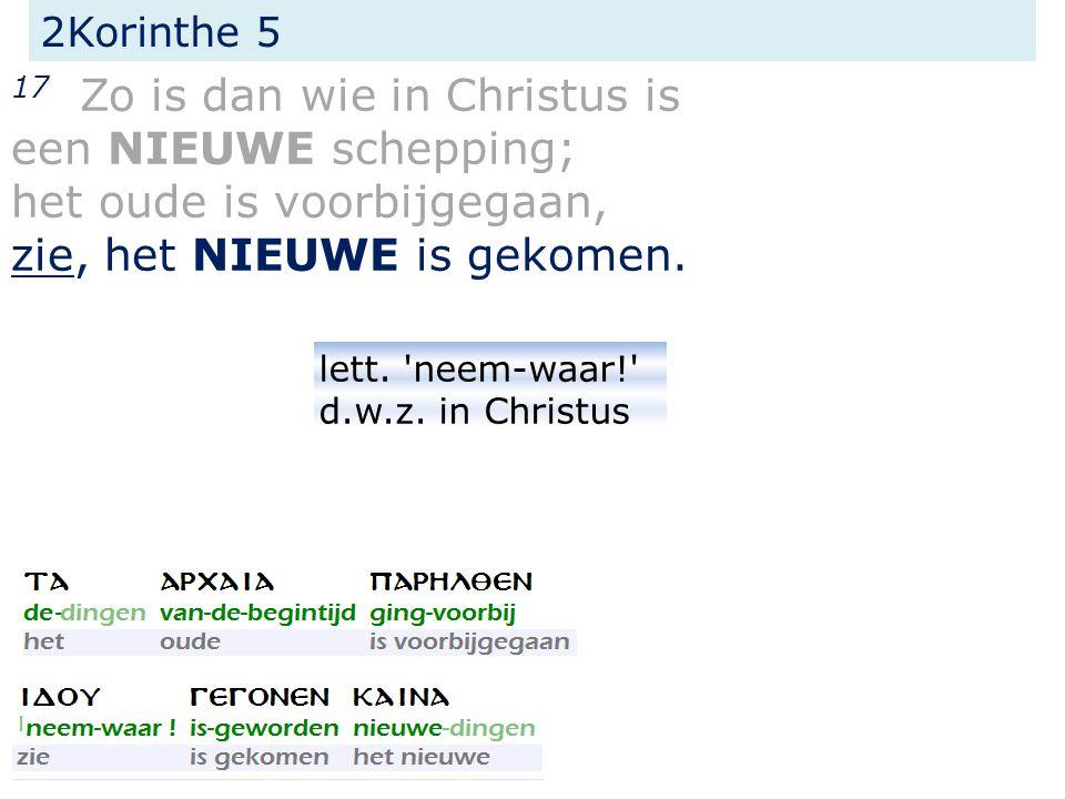 2Korinthe 5 17 Zo is dan wie in Christus is een NIEUWE schepping; het oude is voorbijgegaan, zie, het NIEUWE is gekomen.