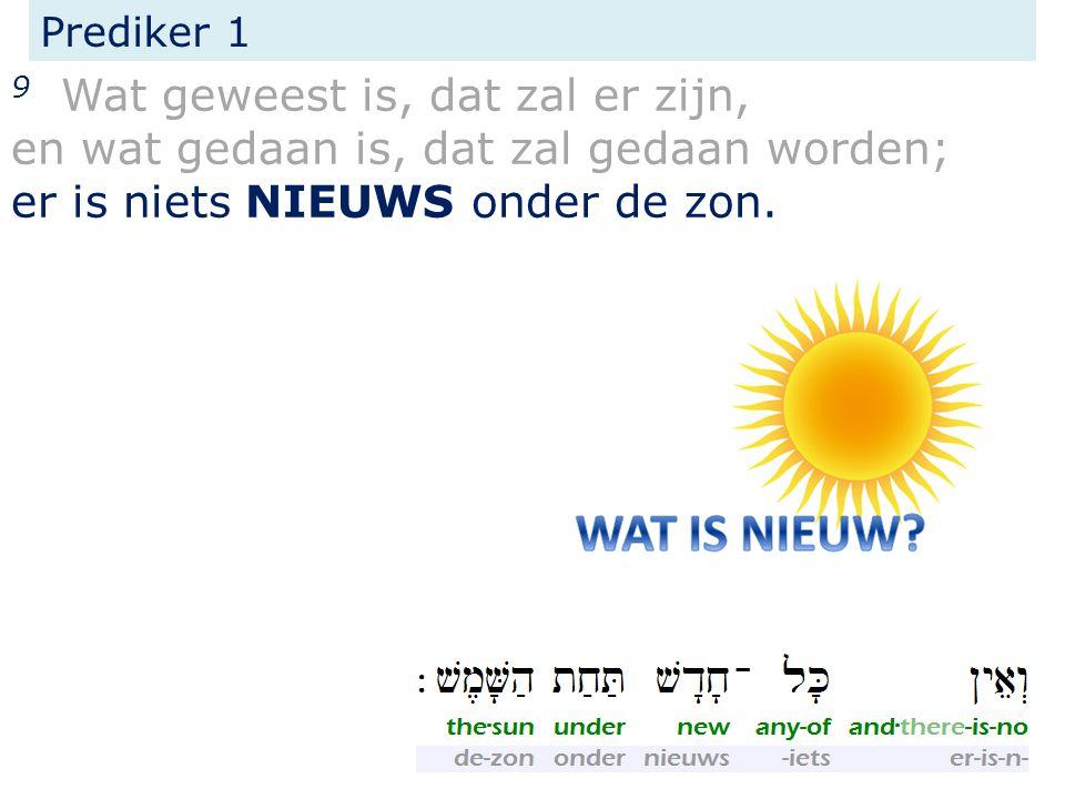 Prediker 1 9 Wat geweest is, dat zal er zijn, en wat gedaan is, dat zal gedaan worden; er is niets NIEUWS onder de zon.