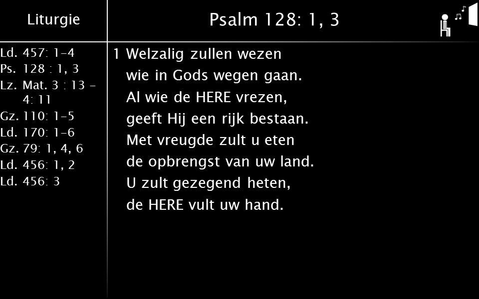 Liturgie Ld.457: 1-4 Ps.128 : 1, 3 Lz.Mat. 3 : 13 - 4: 11 Gz.110: 1-5 Ld.170: 1-6 Gz.79: 1, 4, 6 Ld.456: 1, 2 Ld.456: 3 Psalm 128: 1, 3 1Welzalig zull