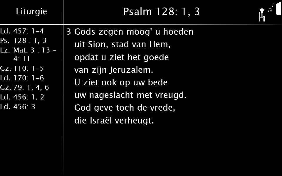 Liturgie Ld.457: 1-4 Ps.128 : 1, 3 Lz.Mat. 3 : 13 - 4: 11 Gz.110: 1-5 Ld.170: 1-6 Gz.79: 1, 4, 6 Ld.456: 1, 2 Ld.456: 3 Psalm 128: 1, 3 3Gods zegen mo