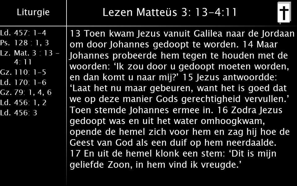 Liturgie Ld.457: 1-4 Ps.128 : 1, 3 Lz.Mat. 3 : 13 - 4: 11 Gz.110: 1-5 Ld.170: 1-6 Gz.79: 1, 4, 6 Ld.456: 1, 2 Ld.456: 3 Lezen Matteüs 3: 13-4:11 13 To