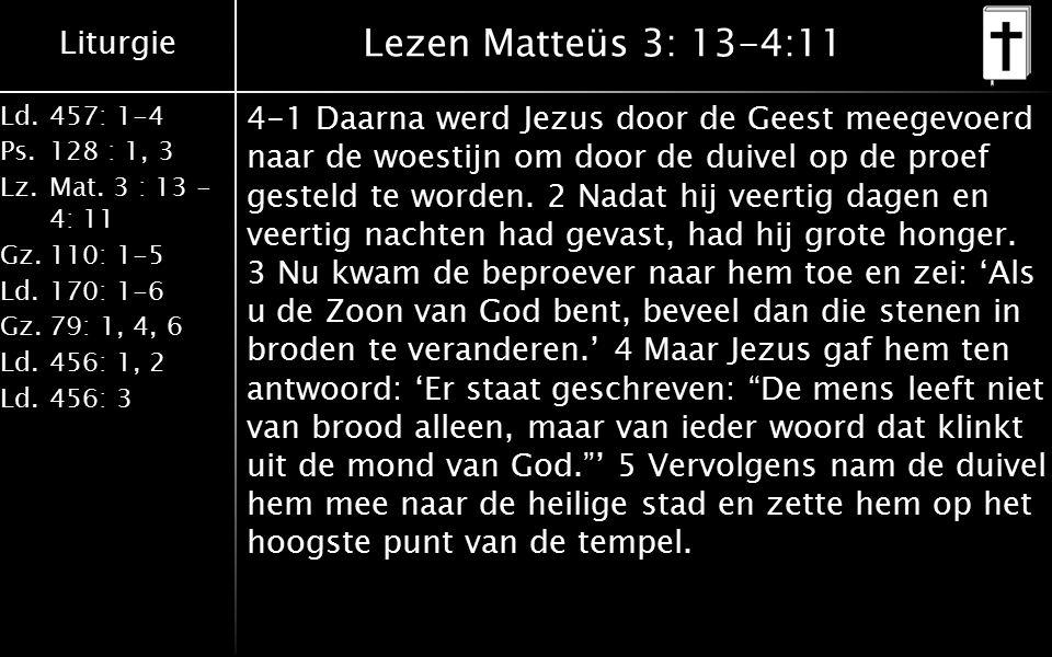 Liturgie Ld.457: 1-4 Ps.128 : 1, 3 Lz.Mat. 3 : 13 - 4: 11 Gz.110: 1-5 Ld.170: 1-6 Gz.79: 1, 4, 6 Ld.456: 1, 2 Ld.456: 3 Lezen Matteüs 3: 13-4:11 4-1 D