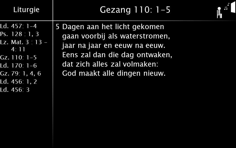 Liturgie Ld.457: 1-4 Ps.128 : 1, 3 Lz.Mat. 3 : 13 - 4: 11 Gz.110: 1-5 Ld.170: 1-6 Gz.79: 1, 4, 6 Ld.456: 1, 2 Ld.456: 3 Gezang 110: 1-5 5Dagen aan het