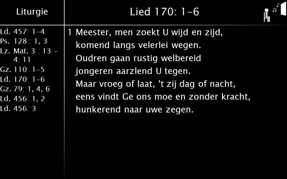 Liturgie Ld.457: 1-4 Ps.128 : 1, 3 Lz.Mat. 3 : 13 - 4: 11 Gz.110: 1-5 Ld.170: 1-6 Gz.79: 1, 4, 6 Ld.456: 1, 2 Ld.456: 3 Lied 170: 1-6 1Meester, men zo