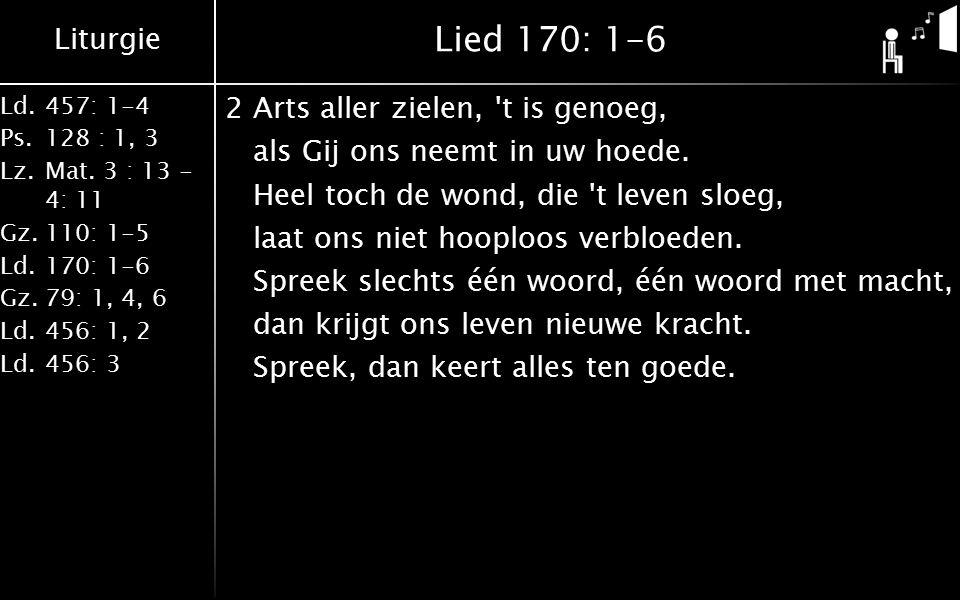 Liturgie Ld.457: 1-4 Ps.128 : 1, 3 Lz.Mat. 3 : 13 - 4: 11 Gz.110: 1-5 Ld.170: 1-6 Gz.79: 1, 4, 6 Ld.456: 1, 2 Ld.456: 3 Lied 170: 1-6 2Arts aller ziel