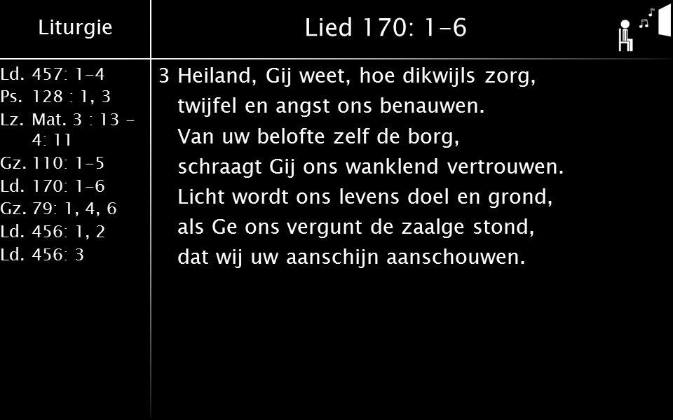 Liturgie Ld.457: 1-4 Ps.128 : 1, 3 Lz.Mat. 3 : 13 - 4: 11 Gz.110: 1-5 Ld.170: 1-6 Gz.79: 1, 4, 6 Ld.456: 1, 2 Ld.456: 3 Lied 170: 1-6 3Heiland, Gij we