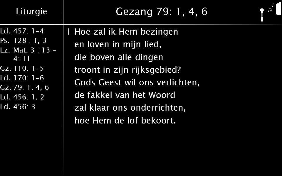 Liturgie Ld.457: 1-4 Ps.128 : 1, 3 Lz.Mat. 3 : 13 - 4: 11 Gz.110: 1-5 Ld.170: 1-6 Gz.79: 1, 4, 6 Ld.456: 1, 2 Ld.456: 3 Gezang 79: 1, 4, 6 1Hoe zal ik