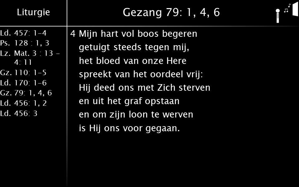 Liturgie Ld.457: 1-4 Ps.128 : 1, 3 Lz.Mat. 3 : 13 - 4: 11 Gz.110: 1-5 Ld.170: 1-6 Gz.79: 1, 4, 6 Ld.456: 1, 2 Ld.456: 3 Gezang 79: 1, 4, 6 4Mijn hart