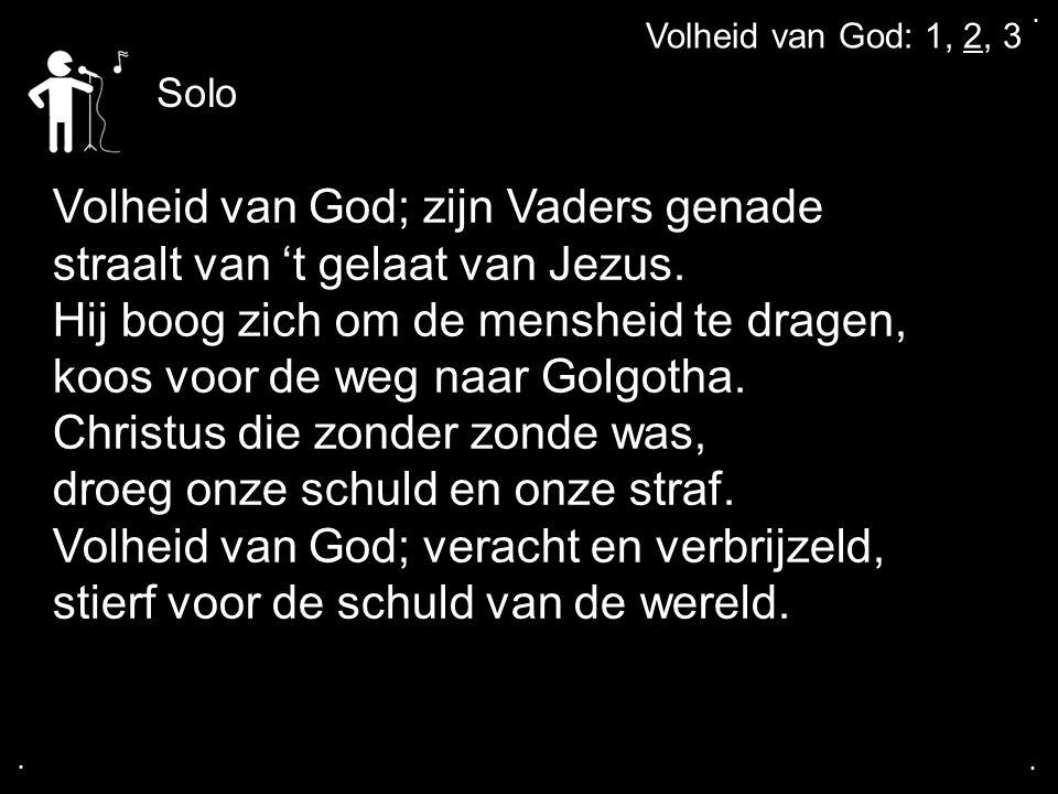 .... Volheid van God: 1, 2, 3 Volheid van God; zijn Vaders genade straalt van 't gelaat van Jezus. Hij boog zich om de mensheid te dragen, koos voor d