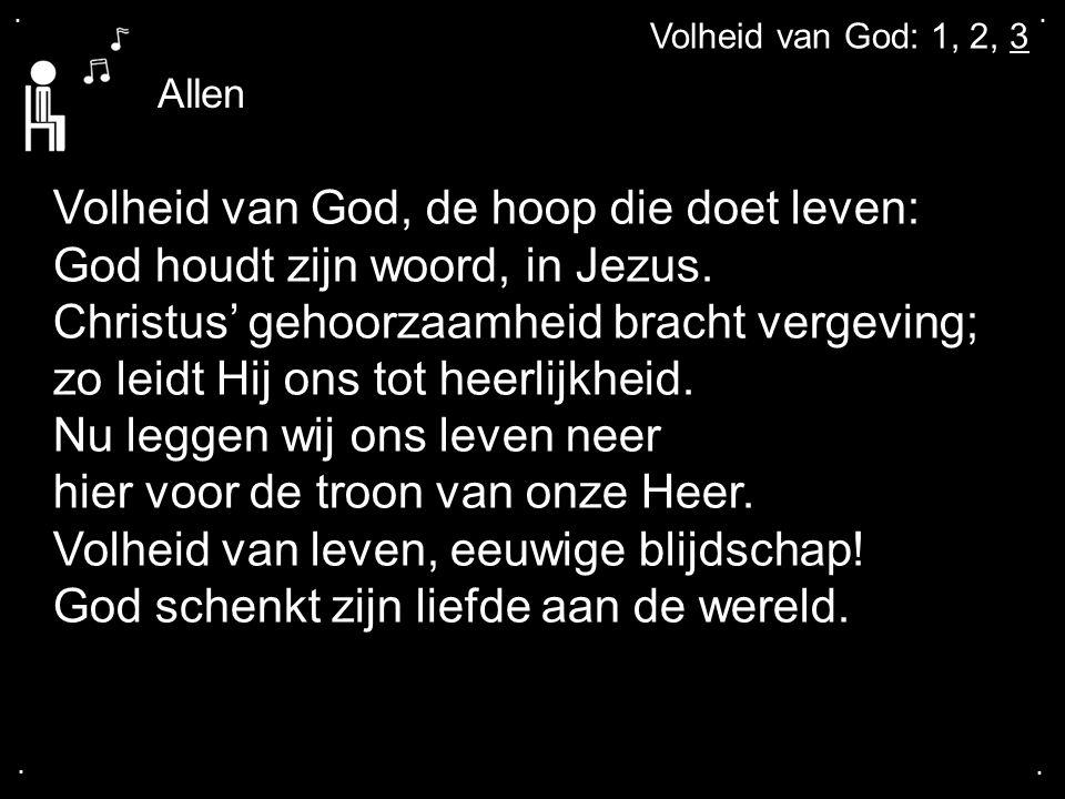 .... Volheid van God: 1, 2, 3 Volheid van God, de hoop die doet leven: God houdt zijn woord, in Jezus. Christus' gehoorzaamheid bracht vergeving; zo l