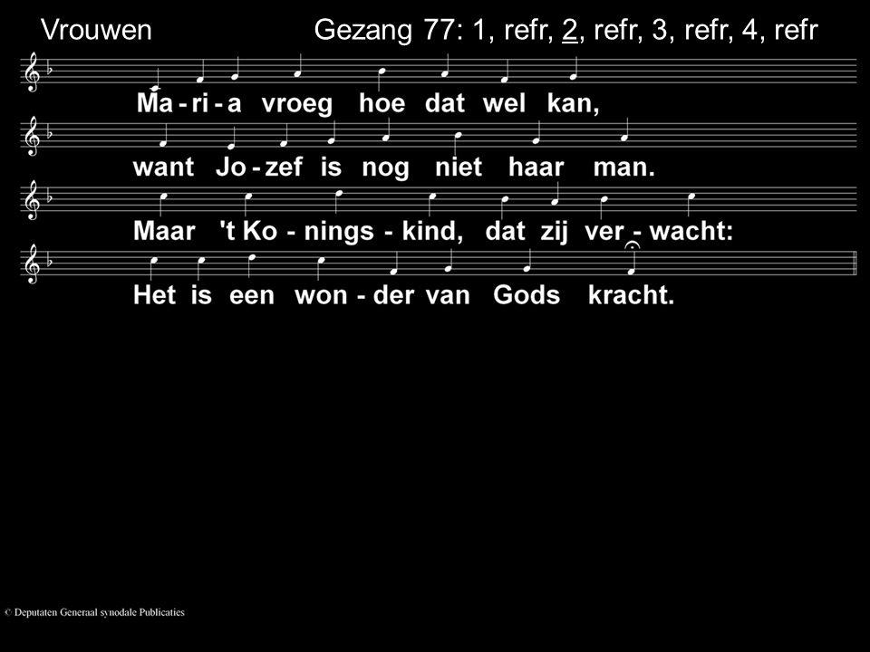 Gezang 77: 1, refr, 2, refr, 3, refr, 4, refr So lo Vrouwen