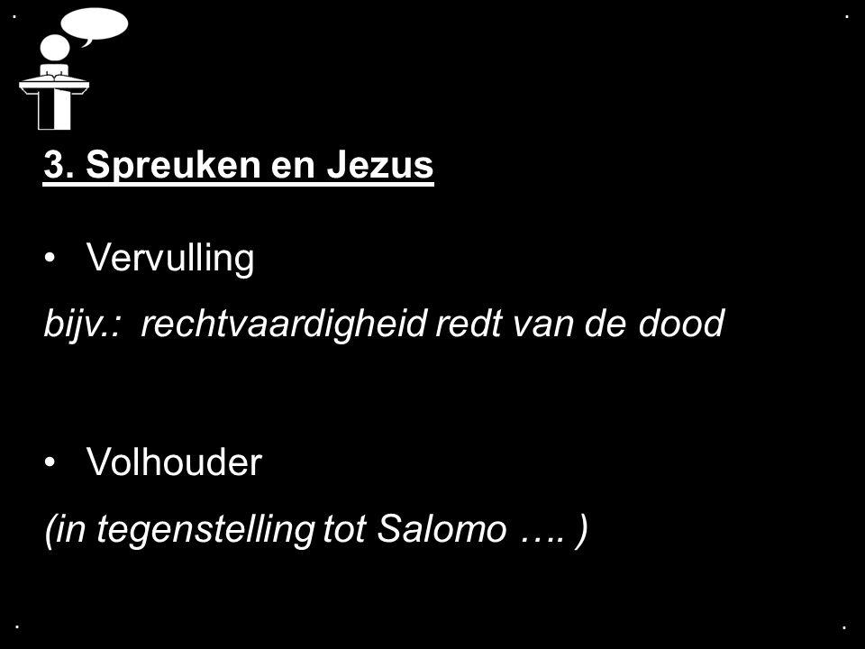 .... 3. Spreuken en Jezus Vervulling bijv.: rechtvaardigheid redt van de dood Volhouder (in tegenstelling tot Salomo …. )