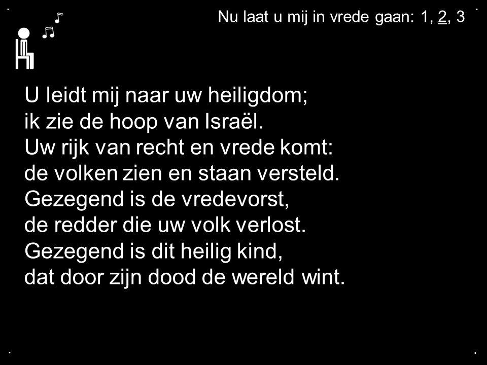 ....Nu laat u mij in vrede gaan: 1, 2, 3 U leidt mij naar uw heiligdom; ik zie de hoop van Israël.