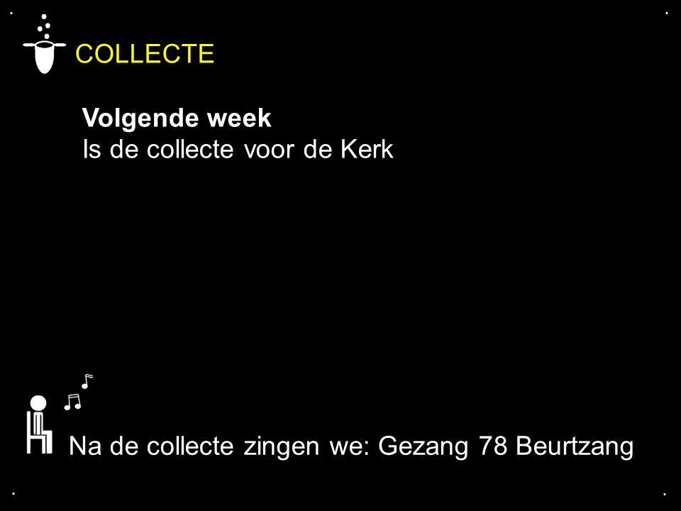 .... COLLECTE Volgende week Is de collecte voor de Kerk Na de collecte zingen we: Gezang 78 Beurtzang