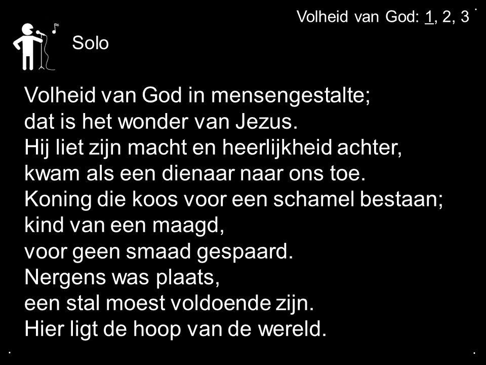 .... Volheid van God: 1, 2, 3 Volheid van God in mensengestalte; dat is het wonder van Jezus. Hij liet zijn macht en heerlijkheid achter, kwam als een