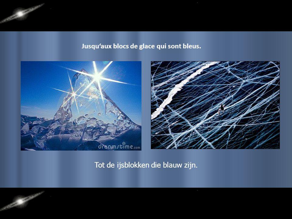 Jusqu'aux blocs de glace qui sont bleus. Tot de ijsblokken die blauw zijn.