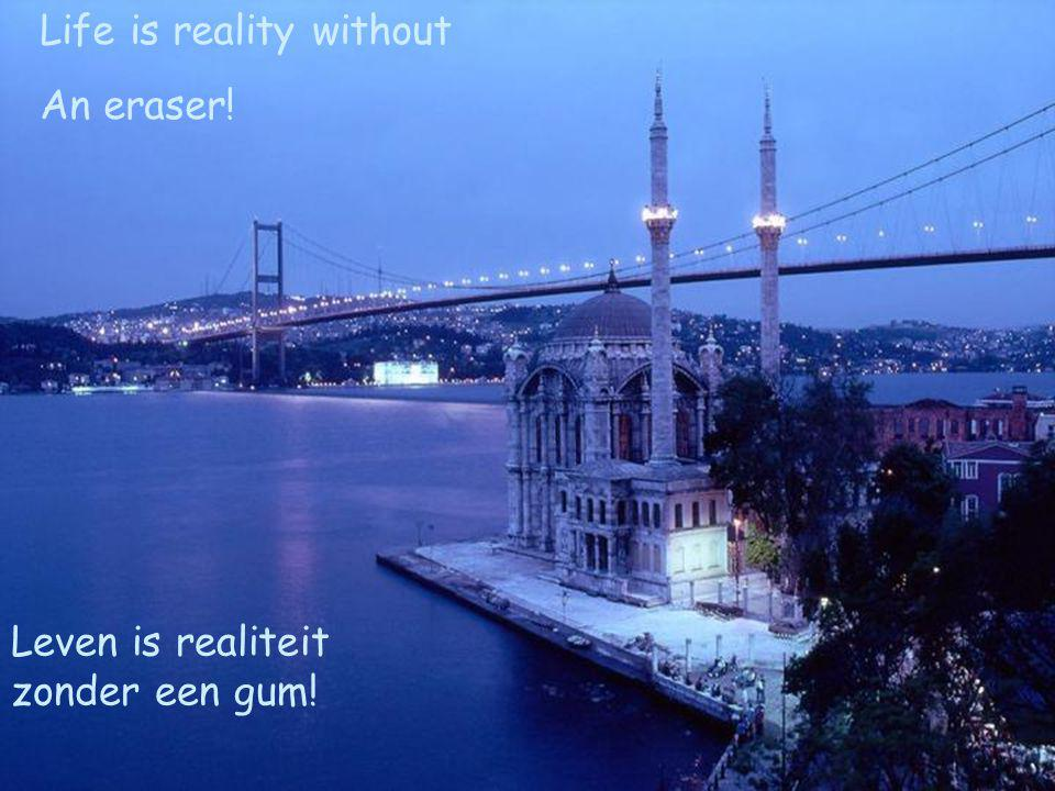 Life is reality without An eraser! Leven is realiteit zonder een gum!