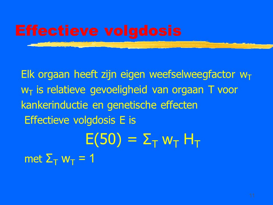 11 Effectieve volgdosis Elk orgaan heeft zijn eigen weefselweegfactor w T w T is relatieve gevoeligheid van orgaan T voor kankerinductie en genetische effecten Effectieve volgdosis E is E(50) = Σ T w T H T met Σ T w T = 1