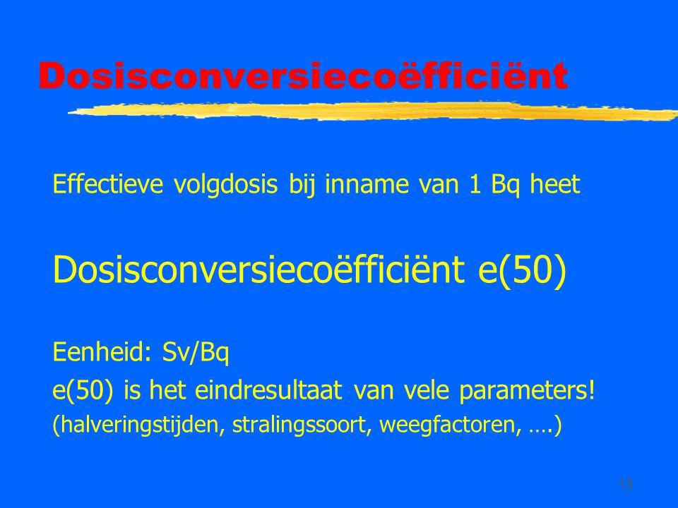 13 Dosisconversiecoëfficiënt Effectieve volgdosis bij inname van 1 Bq heet Dosisconversiecoëfficiënt e(50) Eenheid: Sv/Bq e(50) is het eindresultaat v