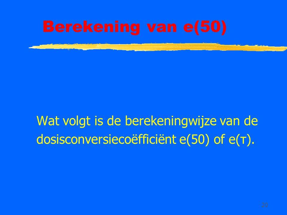 20 Berekening van e(50) Wat volgt is de berekeningwijze van de dosisconversiecoëfficiënt e(50) of e(τ).