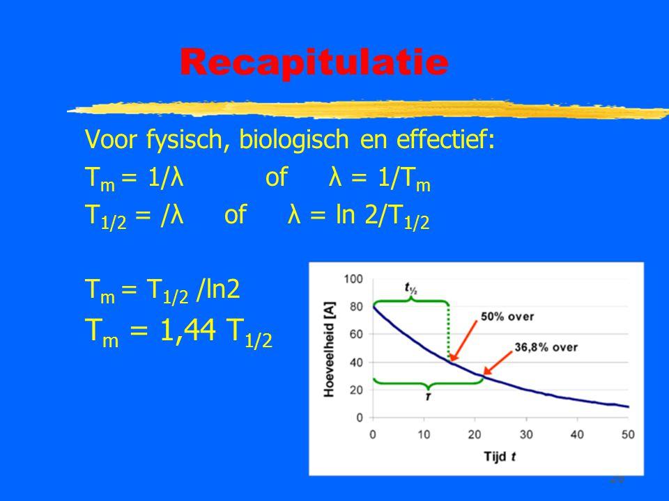 26 Recapitulatie Voor fysisch, biologisch en effectief: T m = 1/λ of λ = 1/T m T 1/2 = /λ of λ = ln 2/T 1/2 T m = T 1/2 /ln2 T m = 1,44 T 1/2