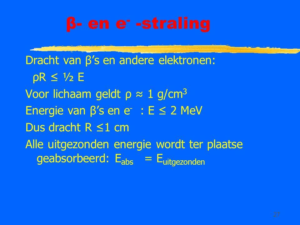 27 β- en e - -straling Dracht van β's en andere elektronen: ρR ≤ ½ E Voor lichaam geldt ρ ≈ 1 g/cm 3 Energie van β's en e - : E ≤ 2 MeV Dus dracht R ≤1 cm Alle uitgezonden energie wordt ter plaatse geabsorbeerd: E abs = E uitgezonden