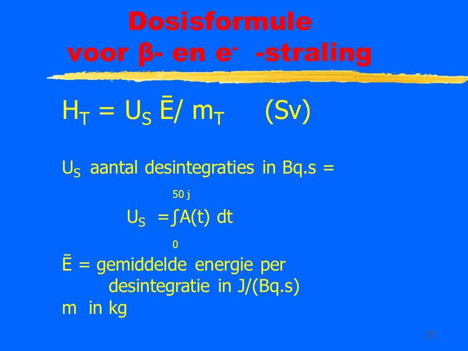 31 Dosisformule voor β- en e - -straling H T = U S Ē/ m T (Sv) U S aantal desintegraties in Bq.s = 50 j U S =∫A(t) dt 0 Ē = gemiddelde energie per desintegratie in J/(Bq.s) m in kg