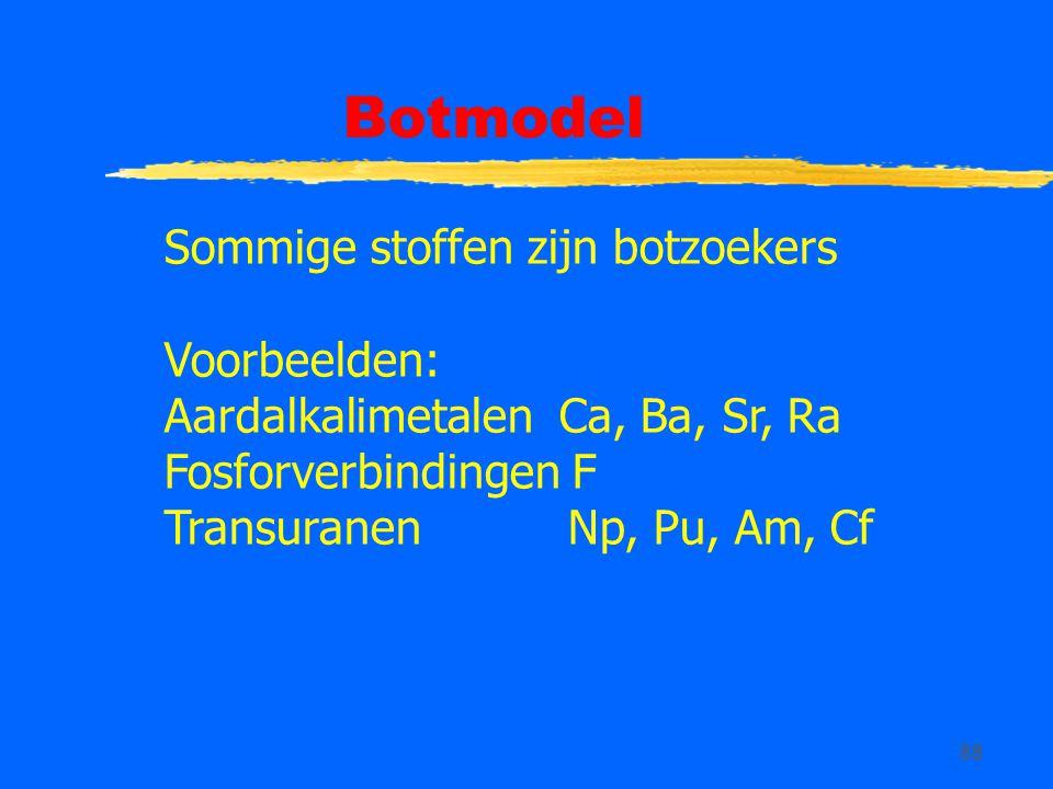 88 Botmodel Sommige stoffen zijn botzoekers Voorbeelden: Aardalkalimetalen Ca, Ba, Sr, Ra Fosforverbindingen F Transuranen Np, Pu, Am, Cf