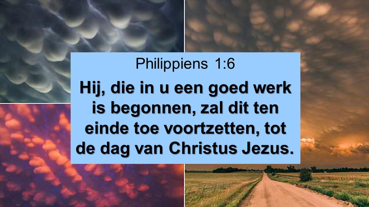 Philippiens 1:6 Hij, die in u een goed werk is begonnen, zal dit ten einde toe voortzetten, tot de dag van Christus Jezus. Hij, die in u een goed werk