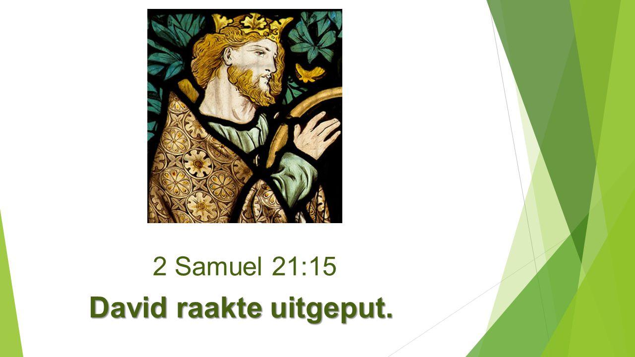2 Samuel 21:15 David raakte uitgeput. David raakte uitgeput.