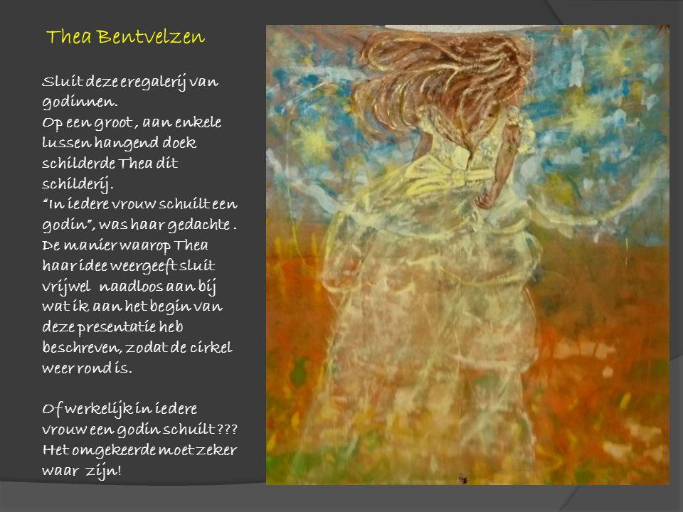 """Thea Bentvelzen Sluit deze eregalerij van godinnen. Op een groot, aan enkele lussen hangend doek schilderde Thea dit schilderij. """"In iedere vrouw schu"""