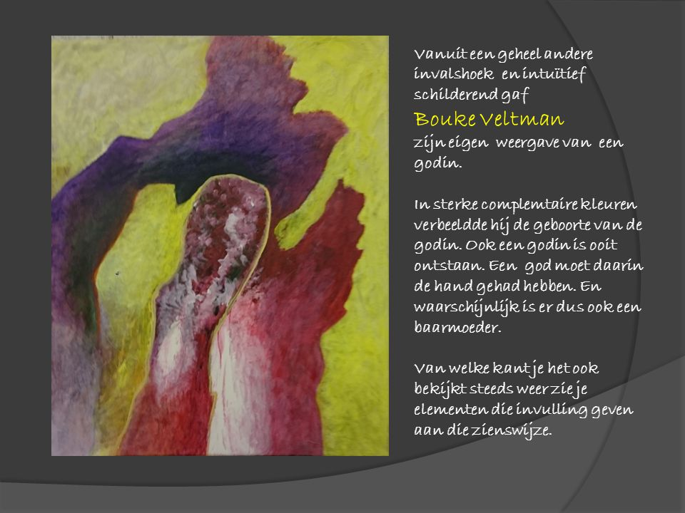 Vanuit een geheel andere invalshoek en intuïtief schilderend gaf Bouke Veltman zijn eigen weergave van een godin. In sterke complemtaire kleuren verbe