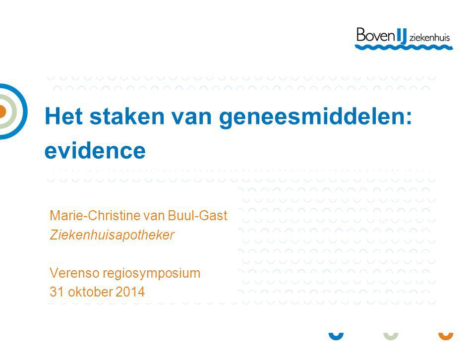 Het staken van geneesmiddelen: evidence Marie-Christine van Buul-Gast Ziekenhuisapotheker Verenso regiosymposium 31 oktober 2014