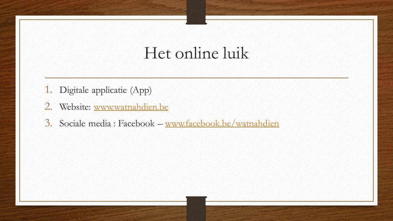 Het online luik 1. Digitale applicatie (App) 2. Website: www.watnahdien.bewww.watnahdien.be 3. Sociale media : Facebook – www.facebook.be/watnahdienww