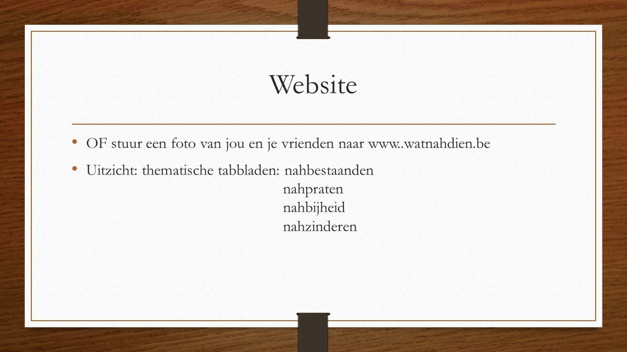 Website OF stuur een foto van jou en je vrienden naar www..watnahdien.be Uitzicht: thematische tabbladen: nahbestaanden nahpraten nahbijheid nahzinderen