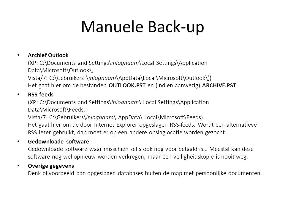 Manuele Back-up Archief Outlook (XP: C:\Documents and Settings\inlognaam\Local Settings\Application Data\Microsoft\Outlook\, Vista/7: C:\Gebruikers \inlognaam\AppData\Local\Microsoft\Outlook\)) Het gaat hier om de bestanden OUTLOOK.PST en (indien aanwezig) ARCHIVE.PST.