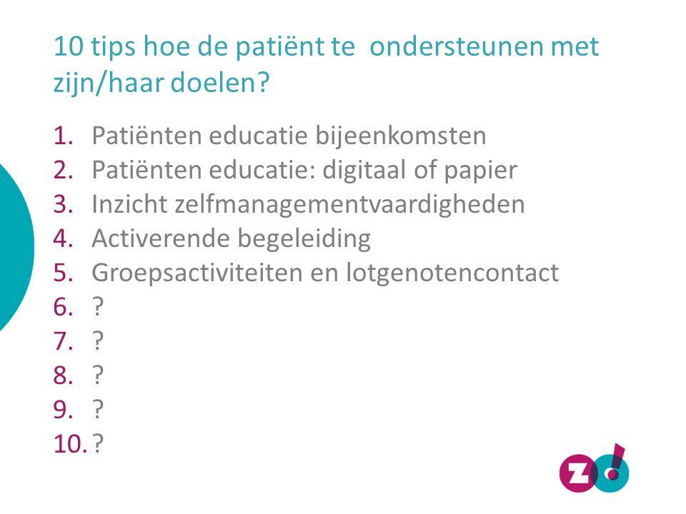 10 tips hoe de patiënt te ondersteunen met zijn/haar doelen? 1.Patiënten educatie bijeenkomsten 2.Patiënten educatie: digitaal of papier 3.Inzicht zel