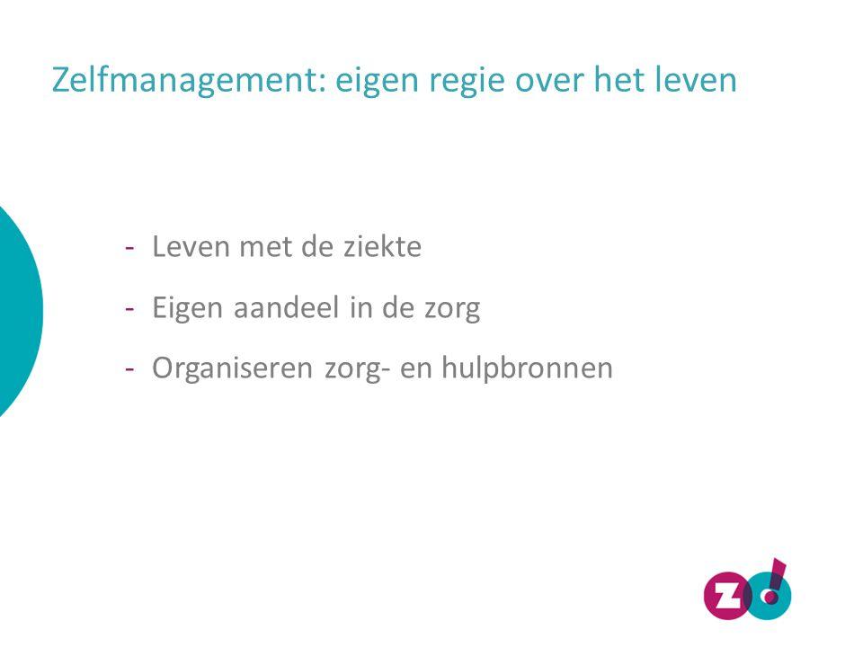 Zelfmanagement: eigen regie over het leven -Leven met de ziekte -Eigen aandeel in de zorg -Organiseren zorg- en hulpbronnen