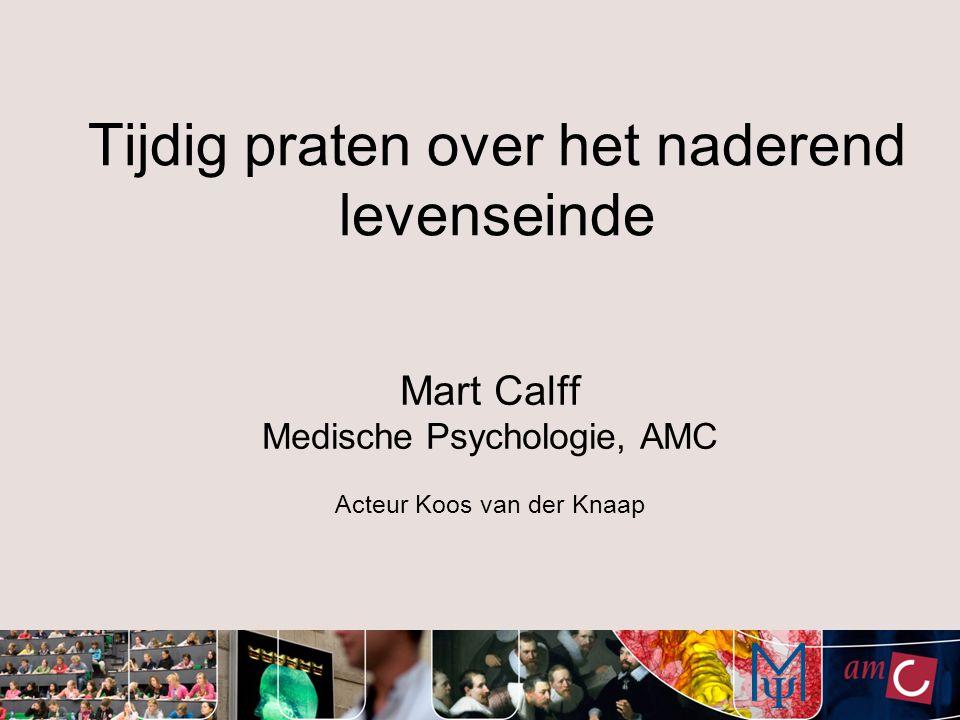 Tijdig praten over het naderend levenseinde Mart Calff Medische Psychologie, AMC Acteur Koos van der Knaap