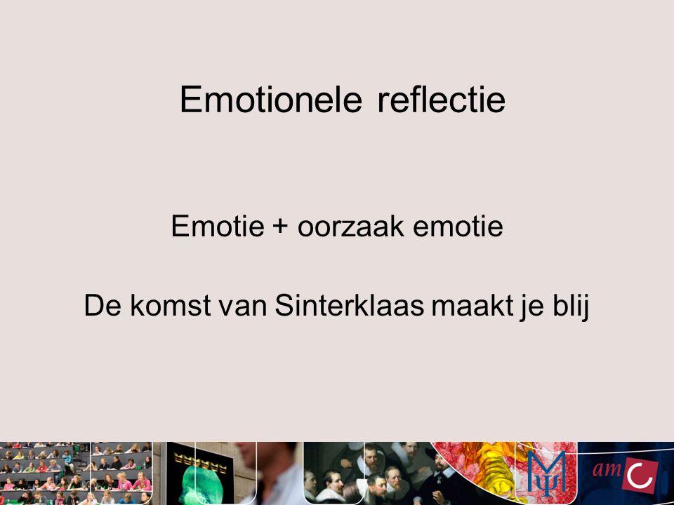 Emotionele reflectie Emotie + oorzaak emotie De komst van Sinterklaas maakt je blij