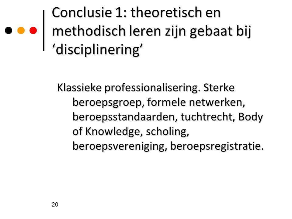 Conclusie 1: theoretisch en methodisch leren zijn gebaat bij 'disciplinering' Klassieke professionalisering. Sterke beroepsgroep, formele netwerken, b