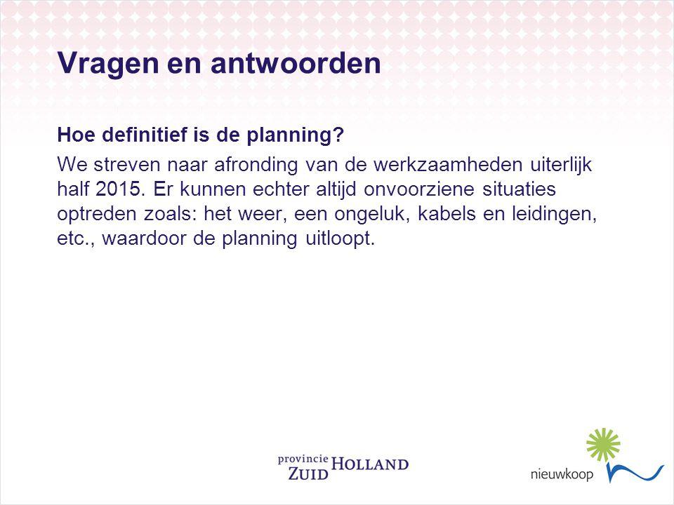 Vragen en antwoorden Hoe definitief is de planning? We streven naar afronding van de werkzaamheden uiterlijk half 2015. Er kunnen echter altijd onvoor
