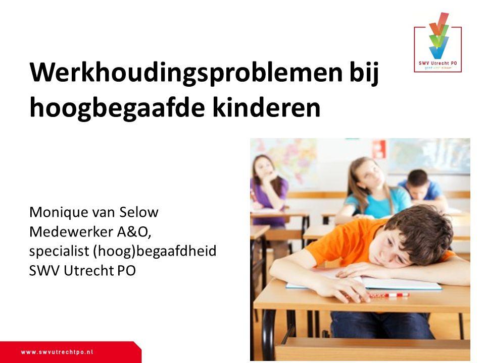 Werkhoudingsproblemen bij hoogbegaafde kinderen Monique van Selow Medewerker A&O, specialist (hoog)begaafdheid SWV Utrecht PO